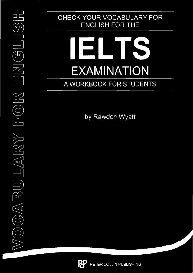 CHECK YOUR VOCABULARY FOR ENGLISH FOR THE  IELTS  EXAMINATION  A WORKBOOK FOR STUDENTS  by Rawdon Wyatt  W7@@ABLUJLZA&U&V/...