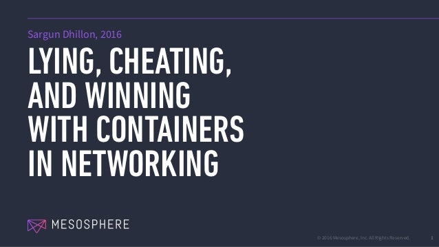 © 2016 Mesosphere, Inc. All Rights Reserved. LYING, CHEATING, AND WINNING WITH CONTAINERS IN NETWORKING 1 Sargun Dhillon, ...