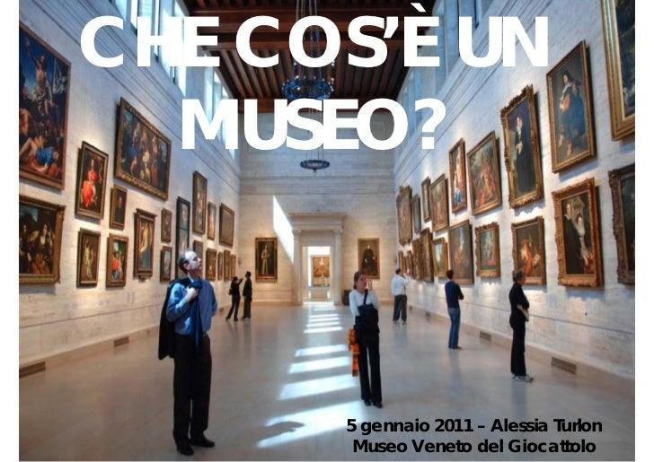 CHE COS'È UN  MUSEO?      5 gennaio 2011 – Alessia Turlon       Museo Veneto del Giocattolo