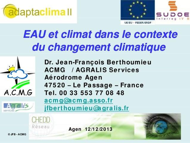 EAU et climat dans le contexte du changement climatique Dr. Jean-François Berthoumieu ACMG / AGRALIS Services Aérodrome Ag...