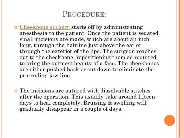 PROCEDURE:  Cheekbone surgery starts off by administrating anesthesia to the patient. Once the patient is sedated, small ...