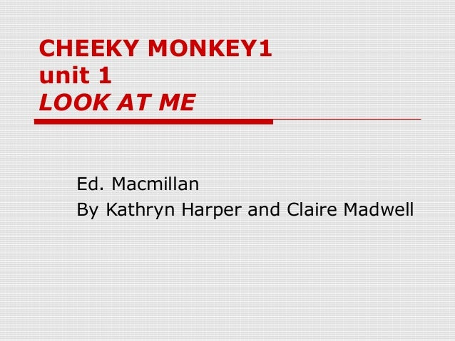 CHEEKY MONKEY1 unit 1 LOOK AT ME Ed. Macmillan By Kathryn Harper and Claire Madwell