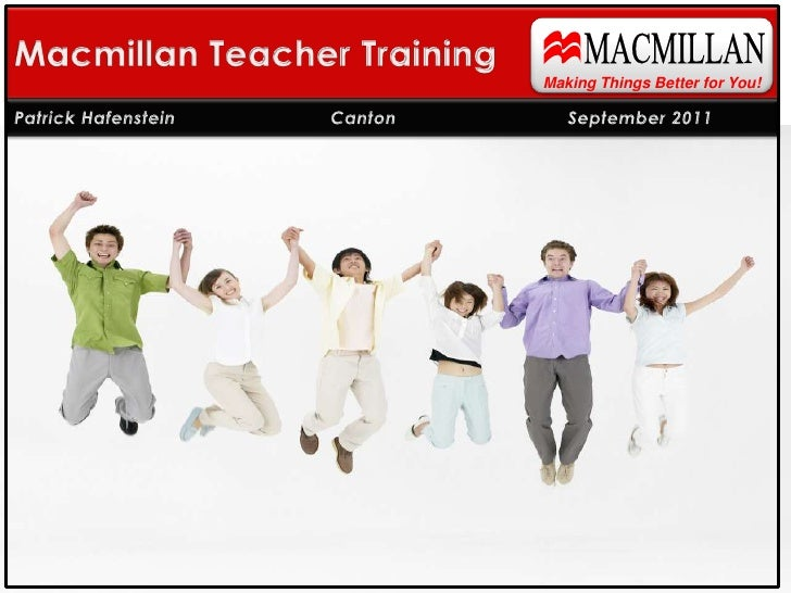 MACMILLAN<br />Macmillan Teacher Training<br />Making Things Better for You!<br />Patrick Hafenstein    CantonSeptembe...