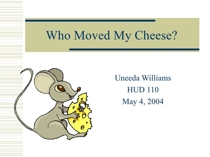 Who Moved My Cheese? Uneeda Williams HUD 110 May 4, 2004