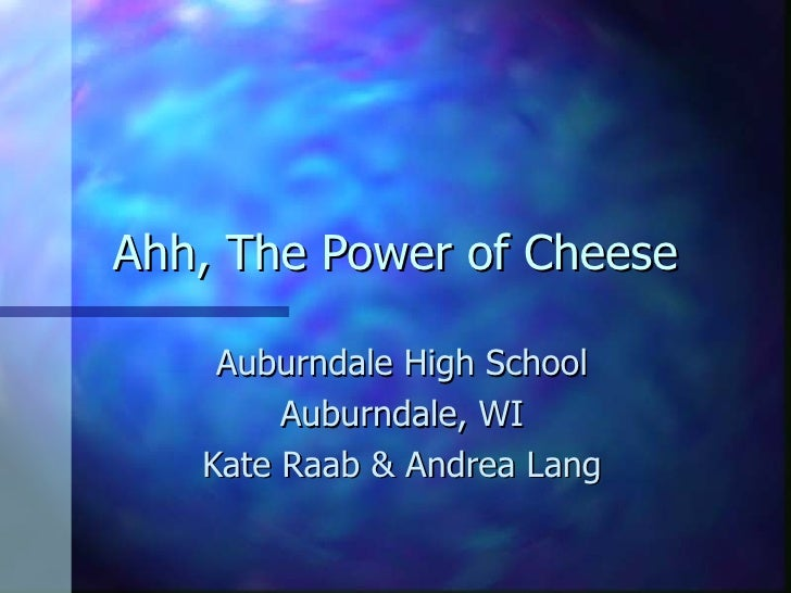 Ahh, The Power of Cheese Auburndale High School Auburndale, WI Kate Raab & Andrea Lang