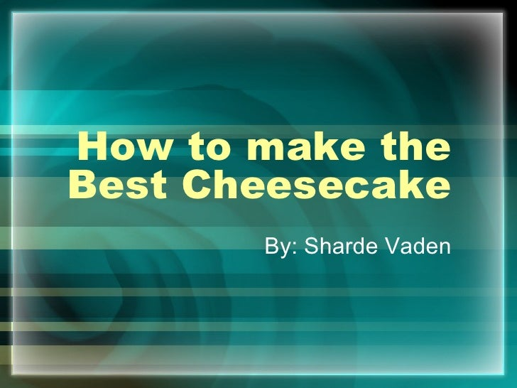 How to make the Best Cheesecake By: Sharde Vaden