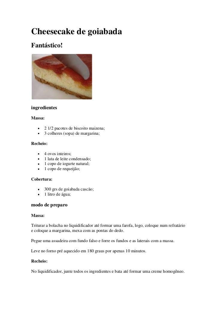 Cheesecake de goiabadaFantástico!ingredientesMassa:       2 1/2 pacotes de biscoito maizena;       3 colheres (sopa) de ma...