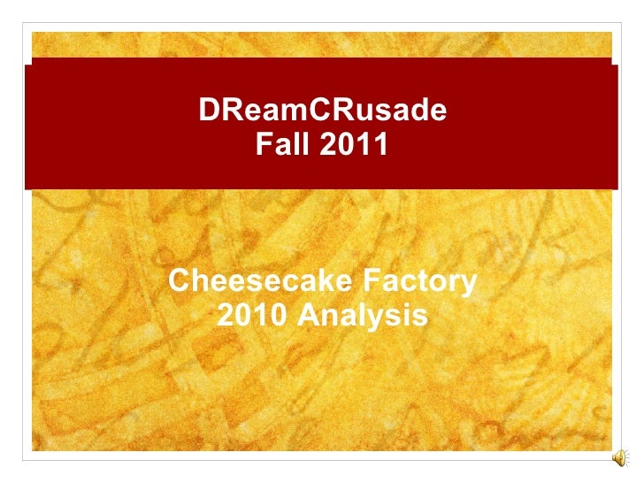 DReamCRusade Fall 2011 Cheesecake Factory 2010 Analysis CHEESECAKE FACTORY