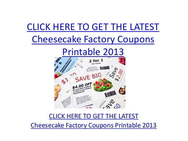 CLICK HERE TO GET THE LATEST Cheesecake Factory Coupons        Printable 2013     CLICK HERE TO GET THE LATESTCheesecake F...