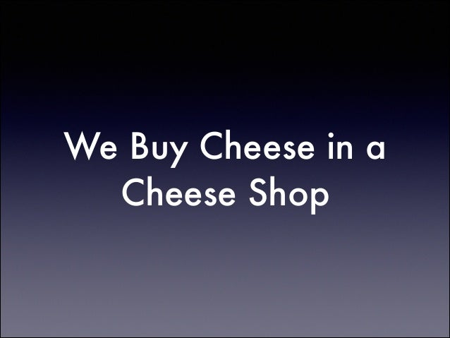 We Buy Cheese in a Cheese Shop