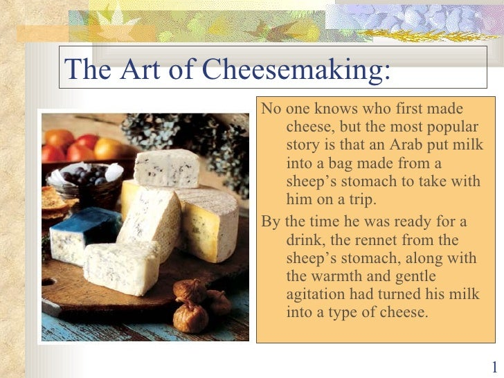 The Art of Cheesemaking: <ul><li>No one knows who first made cheese, but the most popular story is that an Arab put milk i...