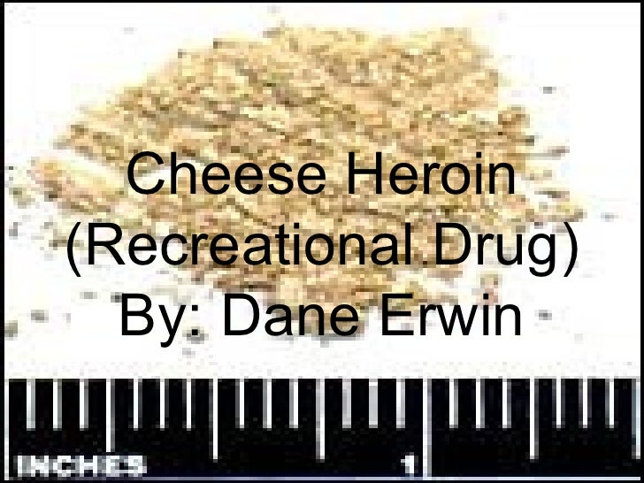 Cheese Heroin (Recreational Drug) By: Dane Erwin