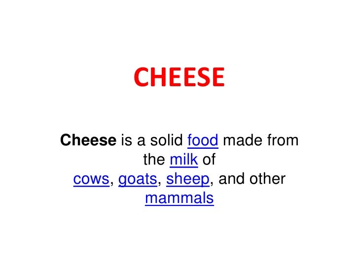 CHEESE<br />Cheese is a solid food made from the milk of cows, goats, sheep, and other mammals<br />