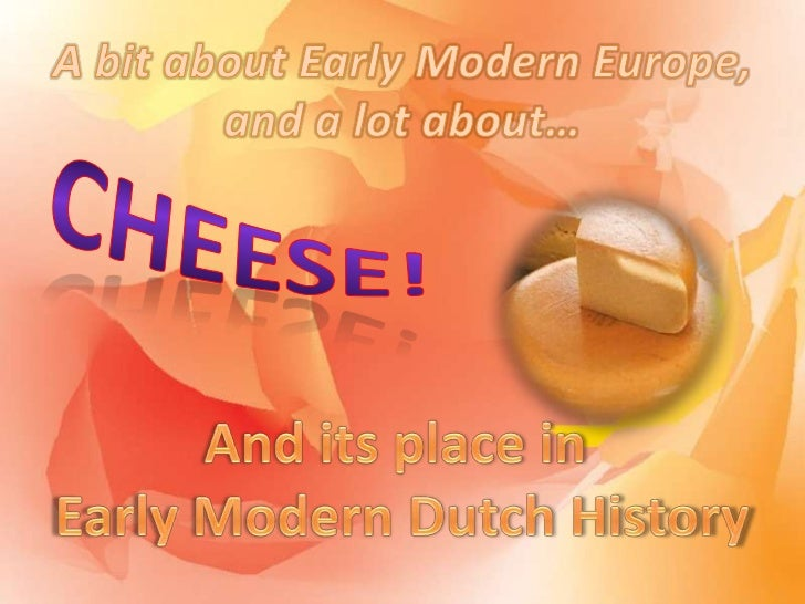 A bit about Early Modern Europe,and a lot about…<br />Cheese!<br />And its place in Early Modern Dutch History<br />