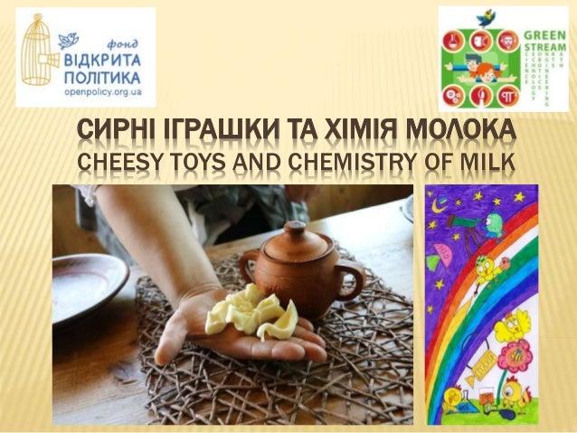 СИРНІ ІГРАШКИ ТА ХІМІЯ МОЛОКА CHEESY TOYS AND CHEMISTRY OF MILK