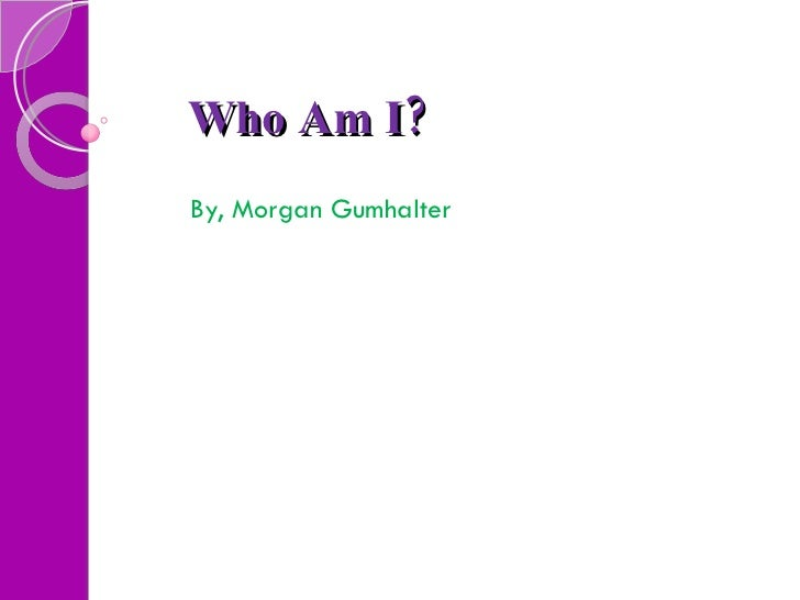 Who Am I?   By, Morgan Gumhalter