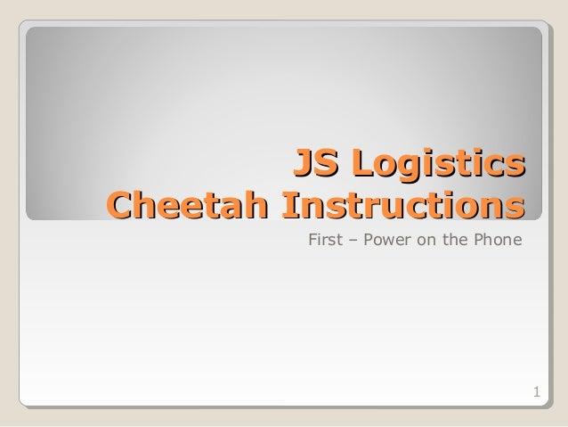 JS LogisticsCheetah Instructions          First – Power on the Phone                                       1