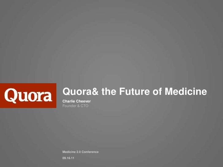 Quora & the Future of Medicine<br />Charlie CheeverFounder & CTO<br />Medicine 2.0 Conference<br />09.16.11<br />