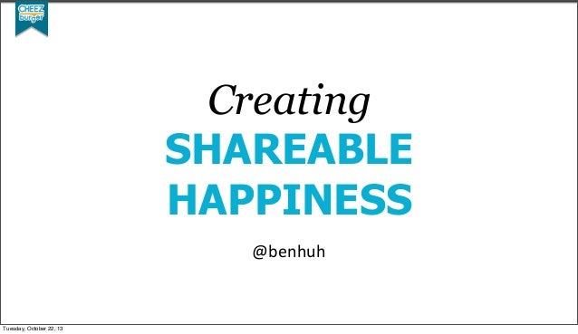 Creating SHAREABLE HAPPINESS @benhuh  Tuesday, October 22, 13