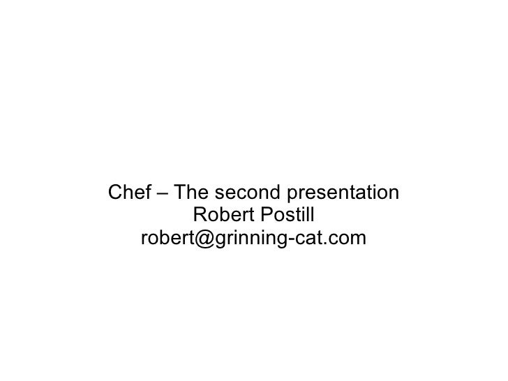 Chef – The second presentation Robert Postill [email_address]