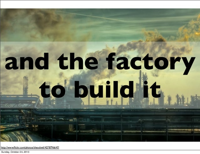 http://www.flickr.com/photos/theodevil/4278796647/ and the factory to build it Sunday, October 24, 2010