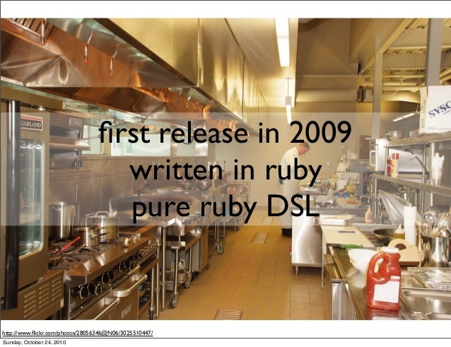 http://www.flickr.com/photos/28056346@N06/3025510447/ first release in 2009 written in ruby pure ruby DSL Sunday, October 24...
