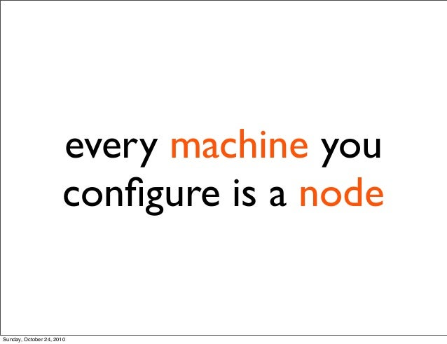 every machine you configure is a node Sunday, October 24, 2010