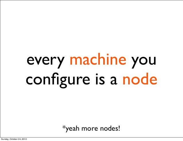 every machine you configure is a node *yeah more nodes! Sunday, October 24, 2010