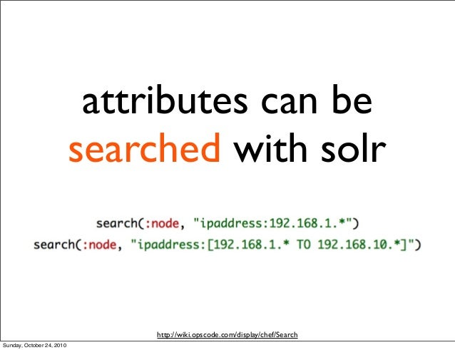 attributes can be searched with solr http://wiki.opscode.com/display/chef/Search Sunday, October 24, 2010