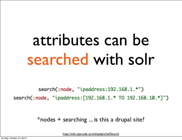 attributes can be searched with solr *nodes + searching ... is this a drupal site? http://wiki.opscode.com/display/chef/Se...