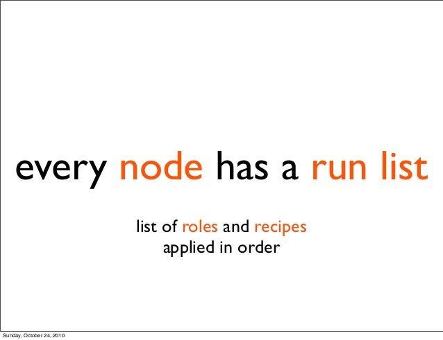 every node has a run list list of roles and recipes applied in order Sunday, October 24, 2010