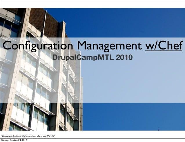 Configuration Management w/Chef DrupalCampMTL 2010 http://www.flickr.com/photos/cfso1952/3597279132/ Sunday, October 24, 2010
