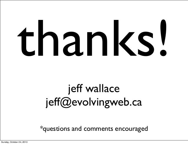 thanks! jeff wallace jeff@evolvingweb.ca *questions and comments encouraged Sunday, October 24, 2010