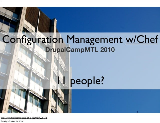 Configuration Management w/Chef DrupalCampMTL 2010 11 people? http://www.flickr.com/photos/cfso1952/3597279132/ Sunday, Octo...