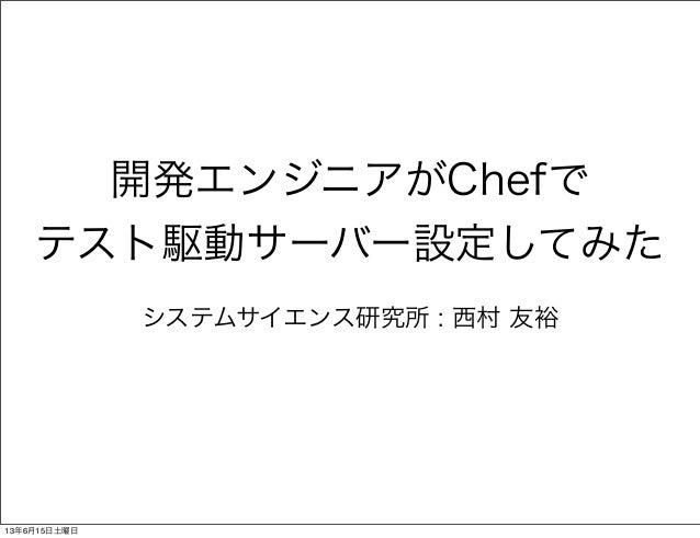 開発エンジニアがChefでテスト駆動サーバー設定してみたシステムサイエンス研究所 : 西村 友裕13年6月15日土曜日