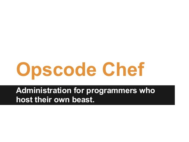 Opscode ChefAdministration for programmers whohost their own beast.