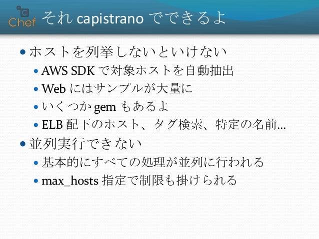 それ capistrano でできるよ  ホストを列挙しないといけない  AWS SDK で対象ホストを自動抽出  Web にはサンプルが大量に  いくつか gem もあるよ  ELB 配下のホスト、タグ検索、特定の名前…  並列実...
