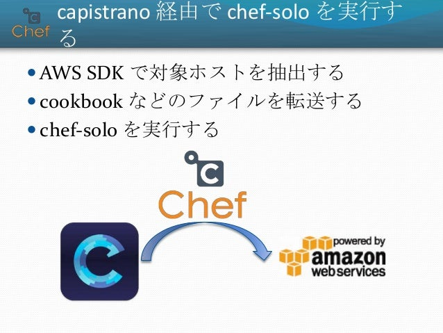 capistrano 経由で chef-solo を実行す る  AWS SDK で対象ホストを抽出する  cookbook などのファイルを転送する  chef-solo を実行する