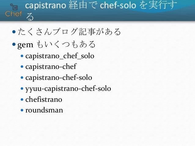 capistrano 経由で chef-solo を実行す る  たくさんブログ記事がある  gem もいくつもある  capistrano_chef_solo  capistrano-chef  capistrano-chef-so...