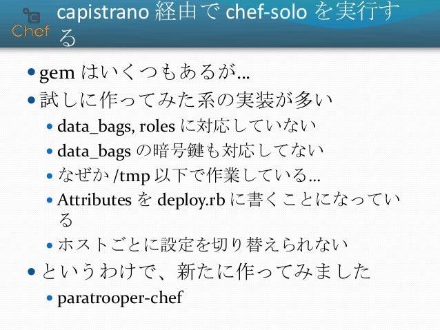 capistrano 経由で chef-solo を実行す る  gem はいくつもあるが…  試しに作ってみた系の実装が多い  data_bags, roles に対応していない  data_bags の暗号鍵も対応してない  なぜ...