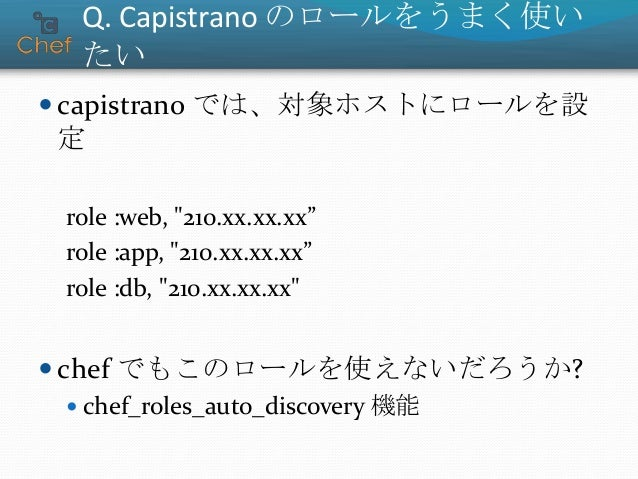 "chef_roles_auto_discovery  Capistrano と Chef のロールを対応付ける  対応する Chef のロールがあれば自動適用  例: role :app, ""210.xx.xx.xx"" # => conf..."