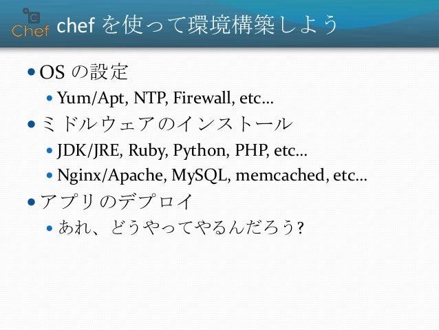 chef を使って環境構築しよう  OS の設定  Yum/Apt, NTP, Firewall, etc…  ミドルウェアのインストール  JDK/JRE, Ruby, Python, PHP, etc…  Nginx/Apache...
