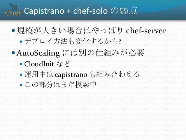 まとめ  アプリのデプロイは capistrano が便利  小規模環境なら chef-solo を使いたくなる  Capistrano + chef-solo の組合せは使える  それ paratrooper-chef なら簡単にでき...