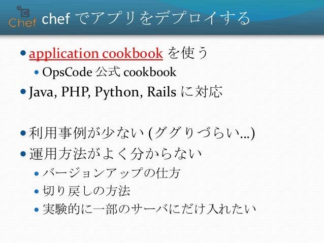 chef でアプリをデプロイする  application cookbook を使う  OpsCode 公式 cookbook  Java, PHP, Python, Rails に対応  利用事例が少ない (ググりづらい…)  運用...