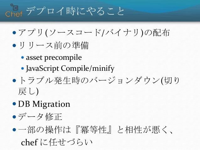 デプロイ時にやること  アプリ(ソースコード/バイナリ)の配布  リリース前の準備  asset precompile  JavaScript Compile/minify  トラブル発生時のバージョンダウン(切り 戻し)  DB ...