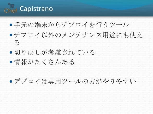 Capistrano  手元の端末からデプロイを行うツール  デプロイ以外のメンテナンス用途にも使え る  切り戻しが考慮されている  情報がたくさんある  デプロイは専用ツールの方がやりやすい