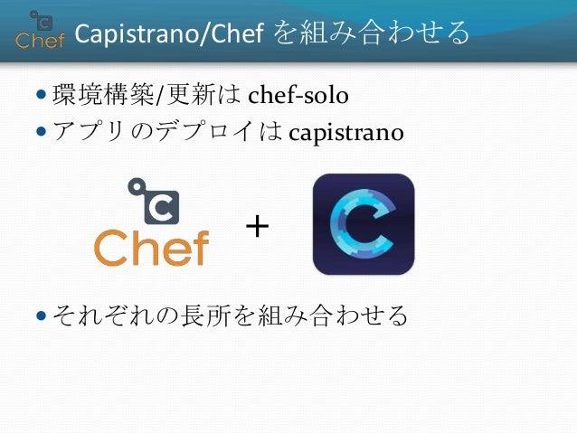 Capistrano/Chef を組み合わせる  環境構築/更新は chef-solo  アプリのデプロイは capistrano  それぞれの長所を組み合わせる +