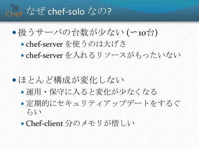 なぜ chef-solo なの?  扱うサーバの台数が少ない (〜10台)  chef-server を使うのは大げさ  chef-server を入れるリソースがもったいない  ほとんど構成が変化しない  運用・保守に入ると変化が少...