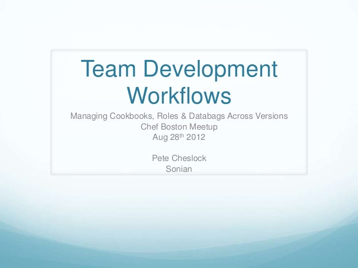 Team Development     WorkflowsManaging Cookbooks, Roles & Databags Across Versions               Chef Boston Meetup       ...