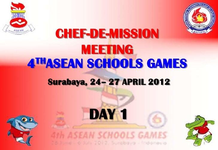 CHEF-DE-MISSION        MEETING4THASEAN SCHOOLS GAMES  Surabaya, 24– 27 APRIL 2012           DAY 1                         ...